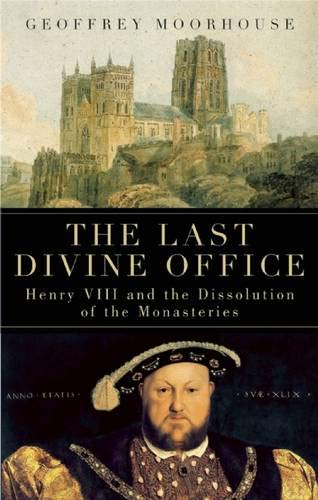 The Last Divine Office: Henry VIII and the Dissolution of the Monasteries (1933346183) by Geoffrey Moorhouse