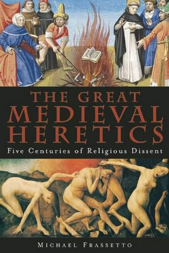 The Great Medieval Heretics: Five Centuries of Religious Dissent: Frassetto, Michael