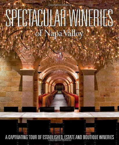 Spectacular Wineries of Napa Valley: A Captivating Tour of Established, Estate and Boutique Winer...