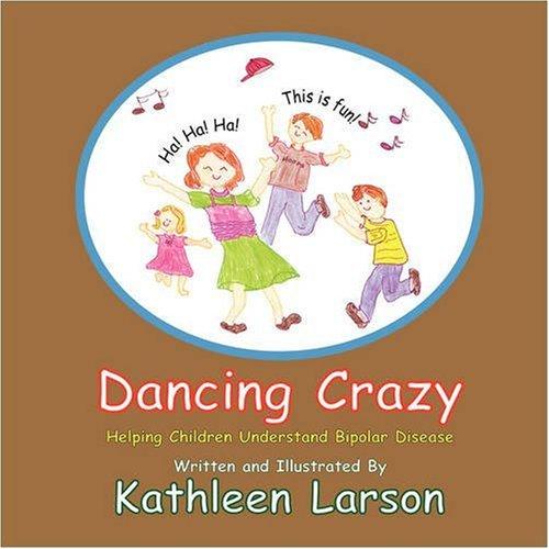 Dancing Crazy Helping Children Understand Bipolar Disease: Kathleen A Larson