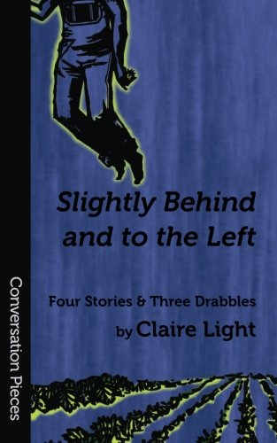 Slightly Behind and to the Left: Four Stories and Three Drabbles (Conversation Pieces Series #26): ...