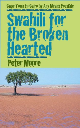 9781933572062: Swahili for the Broken Hearted: Cape Town to Cairo by Any Means Necessary