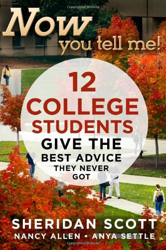 Now You Tell Me!: 12 College Students Give the Best Advice They Never Got: Scott, Sheridan; Allen, ...