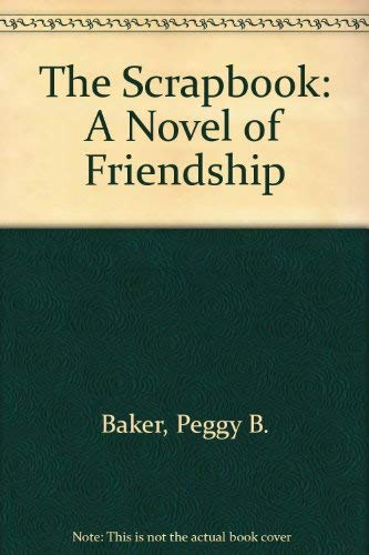 The Scrapbook : A Novel of Friendship and Love: Baker, Peggy B.