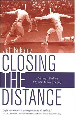 Closing the Distance: Chasing a Father's Olympic Fencing Legacy: Bukantz, Jeff