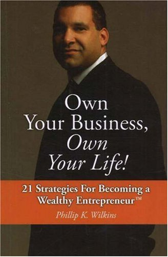Own Your Business, Own Your Life! : Phillip K. Wilkins