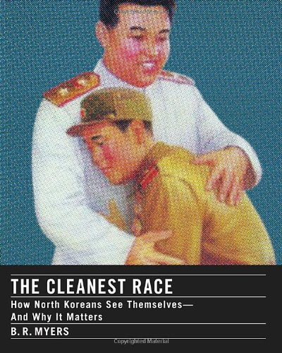 The Cleanest Race: How North Koreans See: B.R. Myers