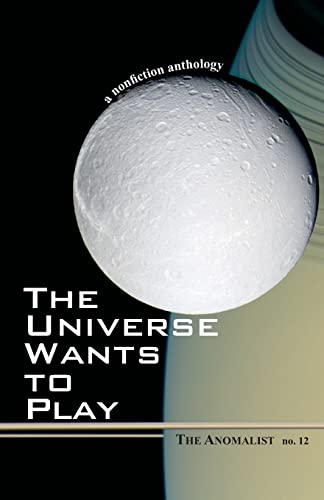 The Universe Wants to Play: The Anomalist: Editor-Patrick Huyghe; Editor-Dennis