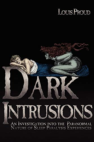 Dark Intrusions: An Investigation into the Paranormal Nature of Sleep Paralysis Experiences: Louis ...