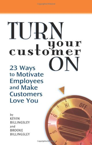 Turn Your Customer on: 23 Ways to Motivate Employees and Make Customers Love You: Billingsley, ...