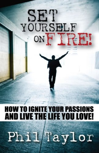Set Yourself On Fire!: How to Ignite Your Passions and Live the Life You Love! (1933715936) by Phil Taylor