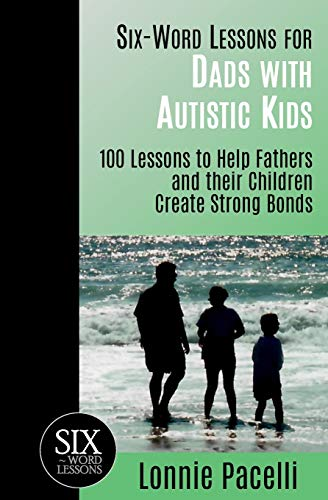 9781933750354: Six-Word Lessons for Dads with Autistic Kids: 100 Lessons to Help Fathers and their Children Create Strong Bonds (The Six-Word Lessons Series)