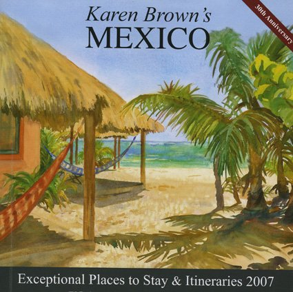 Karen Brown's Mexico, 2007: Exceptional Places to Stay & Itineraries (Karen Brown's ...