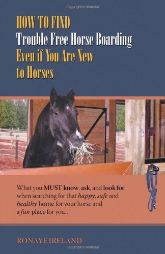 9781933817651: How to Find Trouble Free Horse Boarding Even if You Are New to Horses: What You Must Know, Ask, and Look for when Searching for That Happy, Safe and Healthy Home for Your Horse and a Fun Place for You