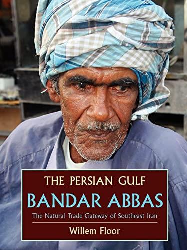 The Persian Gulf: Bandar Abbas, the Natural Trade Gateway of Southeast Iran: Willem Floor Willem M....
