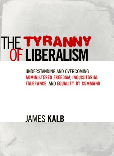 9781933859828: The Tyranny of Liberalism: Understanding and Overcoming Administered Freedom, Inquisitorial Tolerance, and Equality by Command