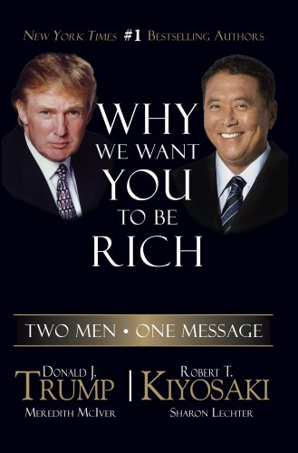 Why We Want You to Be Rich: Two Men - One Message (193391405X) by Donald Trump; Robert T. Kiyosaki; Meredith McIver; Sharon L. Lechter