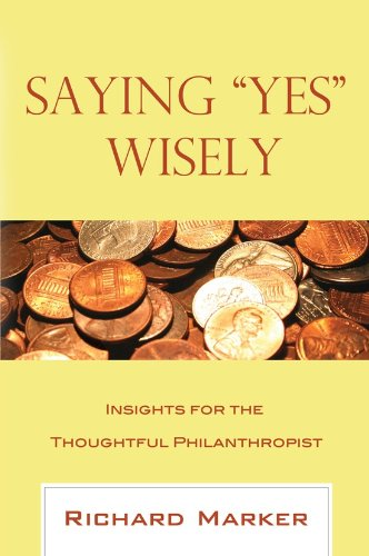 Saying Yes Wisely: Insights for the Thoughtful Philanthropist: Richard Marker