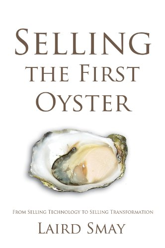 Selling The First Oyster: From Selling Technology to Selling Transformation: Laird Smay