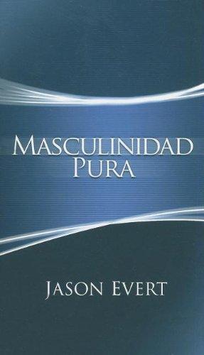 Masculinidad Pura: Como Convertirte En El Hombre: Jason Evert