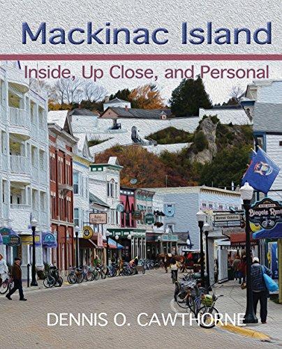 Mackinac Island: Inside, Up Close, and Personal: Dennis O. Cawthorne