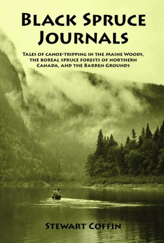Black Spruce Journals: Tales of Canoe-Tripping in the Maine Woods, the Boreal Spruce Forests of ...