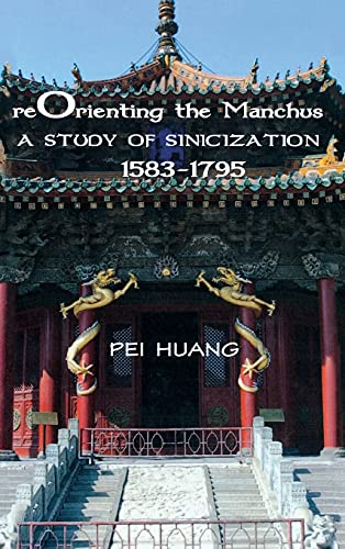 Reorienting the Manchus: A Study of Sinicization, 1583-1795 (Paperback): Pei Huang