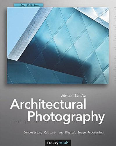 Architectural Photography: Composition, Capture, and Digital Image Processing: Adrian Schulz