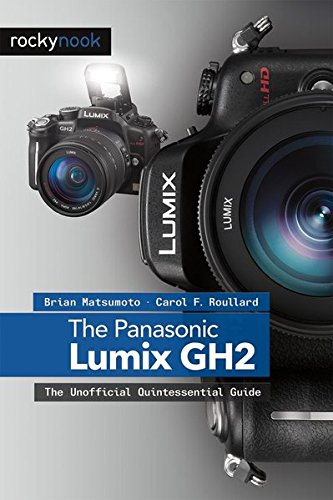 The Panasonic Lumix Dmc Gh2: The Unofficial Quintessential Guide