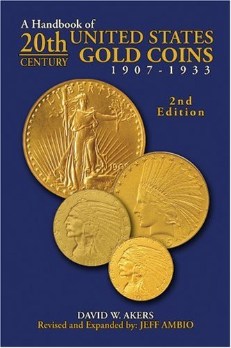 A Handbook of 20th Century U.S. Gold Coins: 1907-1933: David W. Akers; Revised and by Jeff Ambio