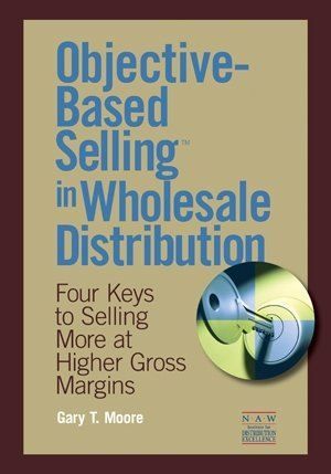 Objective-Based Selling in Wholesale Distribution: Four Keys to Selling More at Higher Gross ...