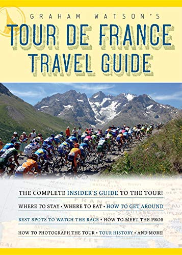 9781934030387: Graham Watson's Tour De France Travel Guide: The Complete Insider's Guide to Following the World's Greatest Race