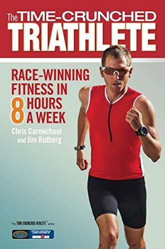 The Time-Crunched Triathlete: Race-Winning Fitness in 8 Hours a Week (The Time-Crunched Athlete) (1934030619) by Chris Carmichael; Jim Rutberg