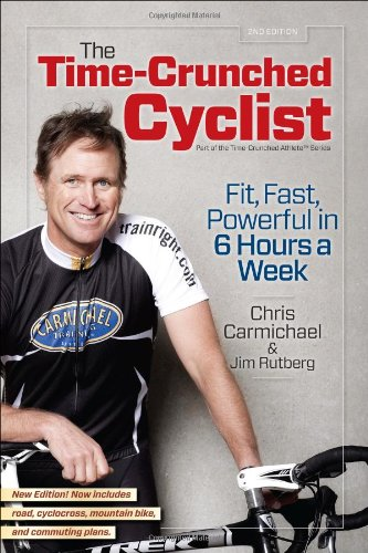The Time-Crunched Cyclist, 2nd Ed.: Fit, Fast, Powerful in 6 Hours a Week (The Time-Crunched ...
