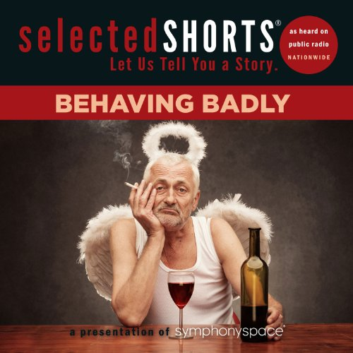 9781934033173: Selected Shorts: Behaving Badly (Selected Shorts: Let Us Tell You a Story)
