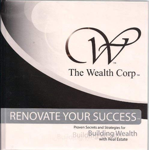 9781934034002: The Wealth Corp: Renovate Your Success Proven Secrets and Strategies for Building Wealth with Real Estate