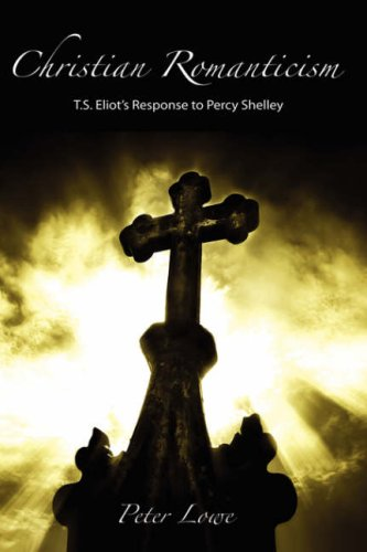 Christian Romanticism: T.S. Eliot's Response to Percy Shelley: Lowe, Peter