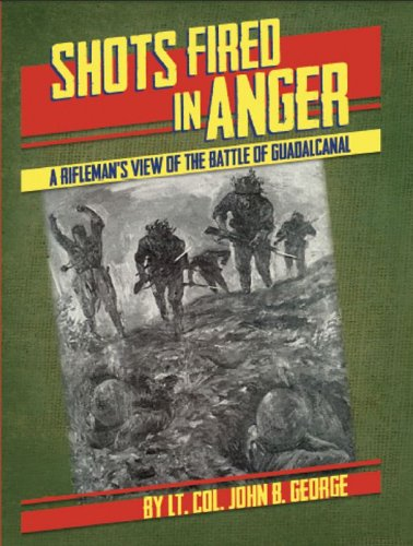 Shots Fired in Anger: A Rifleman's View: George, Lt. Col.