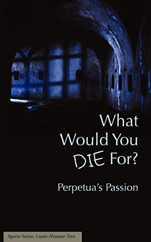 9781934074022: What Would You Die For? Perpetua's Passion