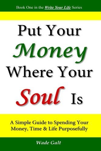 Put Your Money Where Your Soul Is A Simple Guide to Spending Your Money, Time and Life Purposefully...