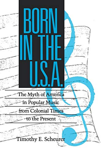 Born in the U. S. A.: The Myths of America in Popular Music from Colonial Times to the Present (...