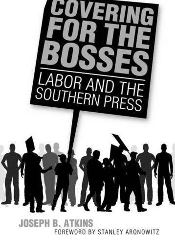 Covering for the Bosses: Labor and the Southern Press: Atkins, Joseph B.