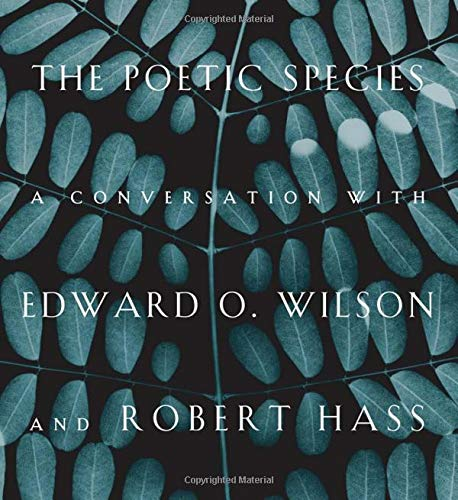 The Poetic Species: A Conversation with Edward O. Wilson and Robert Hass: Wilson, Edward O.; Hass, ...