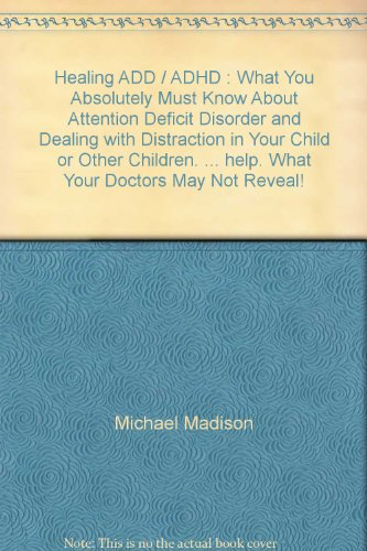 9781934215883: Healing ADD / ADHD : What You Absolutely Must Know About Attention Deficit Disorder and Dealing with Distraction in Your Child or Other Children. ... help. What Your Doctors May Not Reveal!