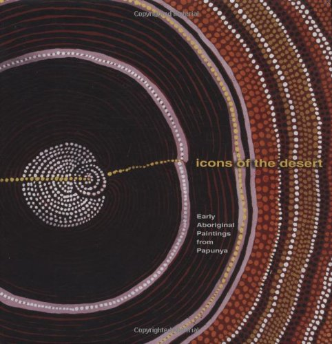 Icons of the Desert: Early Aboriginal Paintings from Papunya (Distributed for the Herbert F. ...