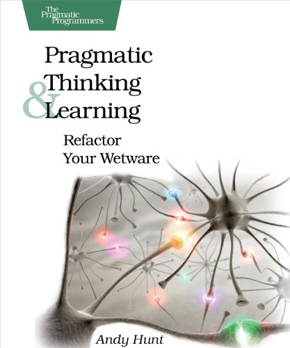 Pragmatic Thinking and Learning: Refactor Your Wetware: Andy Hunt