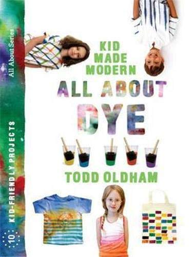 All About Dye (Kid Made Modern): Oldham, Todd