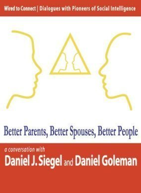 Better Parents, Better Spouses, Better People (Wired to Connect: Dialogues on Social Intelligence, ...