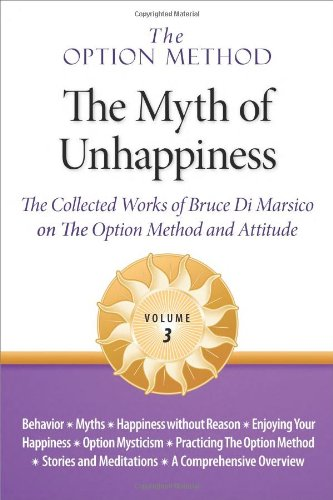 9781934450031: The Option Method: The Myth of Unhappiness. The Collected Works of Bruce Di Marsico on the Option Method & Attitude, Vol. 3