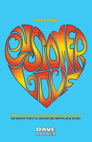 Creating Customer Love: Make Your Customers Love You So Much They'll Never Go Anyplace Else!: ...